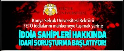 Selçuk Üniversitesi Rektörü FETÖ iddialarını mahkemeye taşımak yerine İddia sahipleri hakkında idari soruşturma başlatıyor!
