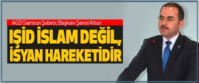 Agd Samsun Şubesi Başkanı Şenol Altun; Işid İslam Değil, İsyan Hareketidir