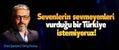 Sevenlerin sevmeyenleri vurduğu bir Türkiye istemiyoruz!