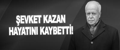 Şevket Kazan Hayatını Kaybetti!