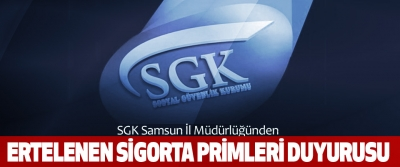 SGK Samsun İl Müdürlüğünden Ertelenen Sigorta Primleri Duyurusu