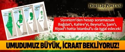 Siyonizm'den hesap soramazsak Bağdat'ı, Kahire'yi, Beyrut'u, Şam'ı, Riyad'ı hatta İstanbul'u da işgal edecek!