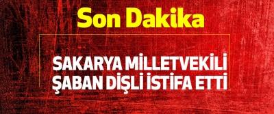 Son dakika: Sakarya Milletvekili Şaban Dişli istifa etti