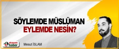 Söylemde Müslüman eylemde nesin?