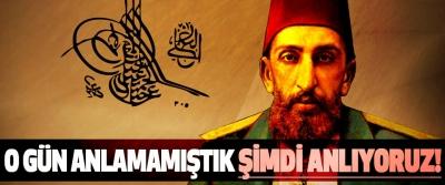 Sultan 2. Abdülhamit'i O gün anlamamıştık şimdi anlıyoruz!