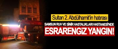 Sultan 2. Abdülhamit'in hatırası Samsun ruh ve sinir hastalıkları Hastanesi'nde esrarengiz yangın!