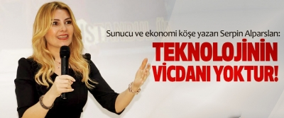 Sunucu ve ekonomi köşe yazarı Serpin Alparslan: Teknolojinin vicdanı yoktur!