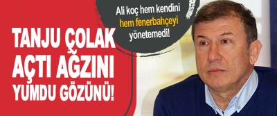 Tanju Çolak Açtı Ağzını Yumdu Gözünü!