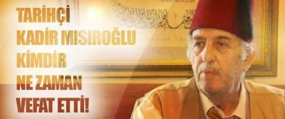 Tarihçi Kadir Mısıroğlu kimdir ne zaman vefat etti!