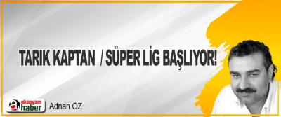 Tarık Kaptan  / Süper Lig Başlıyor!