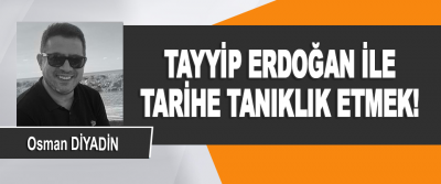 Tayyip Erdoğan İle Tarihe Tanıklık Etmek!