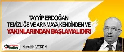 Tayyip Erdoğan temizliğe ve arınmaya, kendinden ve yakınlarından başlamalıdır!