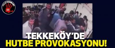 Tekkeköy'de hutbe provokasyonu!