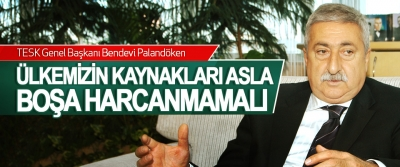 TESK Genel Başkanı Palandöken Ülkemizin Kaynakları Asla Boşa Harcanmamalı