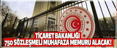 Ticaret Bakanlığı 750 Sözleşmeli Muhafaza Memuru Alacak!