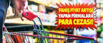 Ticaret Bakanlığı'ndan Fahiş Fiyat Artışı Yapan Firmalara Para Cezası!