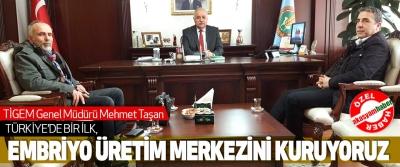 TİGEM Genel Müdürü Mehmet Taşan,Türkiye'de Bir İlk, Embriyo Üretim Merkezini Kuruyoruz