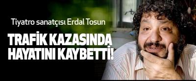 Tiyatro sanatçısı Erdal Tosun Trafik kazasında hayatını kaybetti!