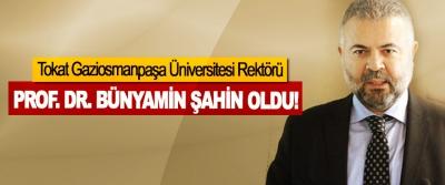 Tokat Gaziosmanpaşa Üniversitesi Rektörü Prof. Dr. Bünyamin şahin oldu!