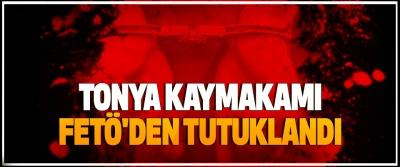 Tonya Kaymakamı, Fetö'den Tutuklandı
