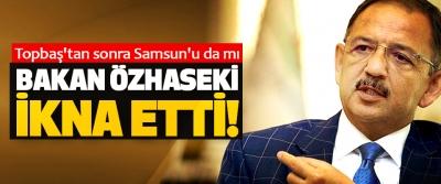 Topbaş'tan sonra Samsun'u da mı Bakan Özhaseki İkna Etti!