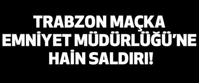 Trabzon Maçka Emniyet Müdürlüğü'ne Hain Saldırı!