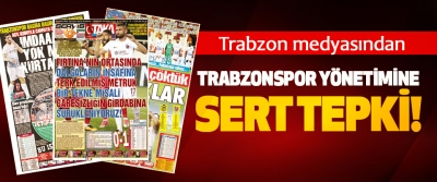 Trabzon medyasından Trabzonspor Yönetimine Sert Tepki!