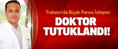 Trabzon'da Bıçak Parası İsteyen Doktor Tutuklandı!