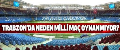 Trabzon'da neden milli maç oynanmıyor?