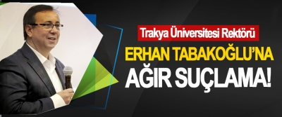 Trakya Üniversitesi Rektörü Erhan Tabakoğlu'na ağır suçlama!