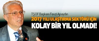 TŞOF Başkanı Fevzi Apaydın:  2017 Yılı Ulaştırma Sektörü İçin Kolay Bir Yıl Olmadı!