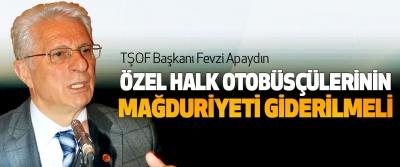 TŞOF Başkanı Fevzi Apaydın : Özel Halk Otobüsçülerinin Mağduriyeti Giderilmeli