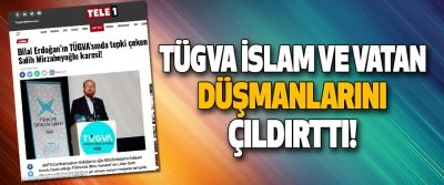 TÜGVA İslam ve Vatan Düşmanlarını Çıldırttı!