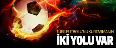 Türk Futbolu'nu Kurtarmanın İki Yolu Var
