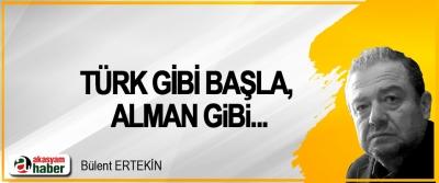 Türk gibi başla, Alman gibi...