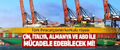 Türk ihracatçısının korkulu rüyası Çin, İtalya, Almanya ve ABD ile mücadele edebilecek mi!
