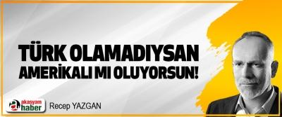 Türk olamadıysan, Amerikalı mı oluyorsun!
