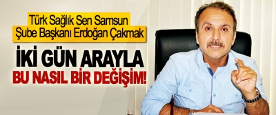 Türk Sağlık Sen Samsun Şube Başkanı Erdoğan Çakmak: İki gün arayla bu nasıl bir değişim!