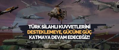 Türk Silahlı Kuvvetlerini Desteklemeye, Gücüne Güç Katmaya Devam Edeceğiz!