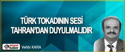 Türk Tokadının Sesi Tahran'dan Duyulmalıdır