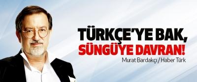 Türkçe'ye bak, süngüye davran!