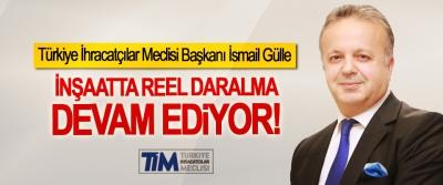 Türkiye İhracatçılar Meclisi Başkanı İsmail Gülle: İnşaatta reel daralma devam ediyor!