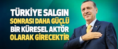 Türkiye Salgın Sonrası Daha Güçlü Bir Küresel Aktör Olarak Girecektir