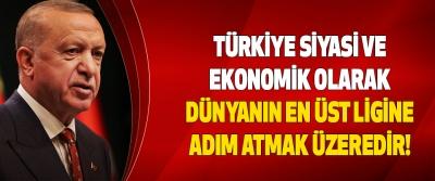 Türkiye Siyasi Ve Ekonomik Olarak Dünyanın En Üst Ligine Adım Atmak Üzeredir!