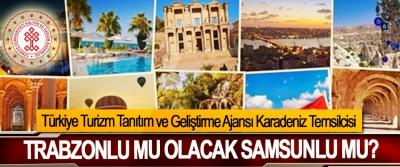Türkiye Turizm Tanıtım ve Geliştirme Ajansı Karadeniz Temsilcisi Trabzonlu mu olacak Samsunlu mu?