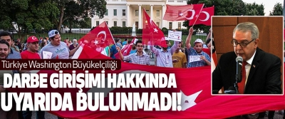 Türkiye Washington Büyükelçiliği Darbe Girişimi Hakkında Uyarıda Bulunmadı!