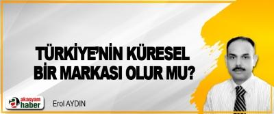 Türkiye'nin küresel bir markası olur mu?