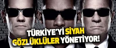 Türkiye'yi Siyah Gözlüklüler Yönetiyor!