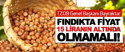 TZOB Genel Başkanı Bayraktar: Fındıkta fiyat 15 liranın altında olmamalı!