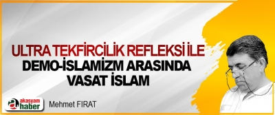 Ultra Tekfircilik Refleksi İle Demo-İslamizm Arasında Vasat İslam